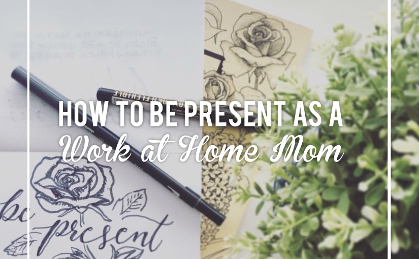 How to be Present as a Work at HomeMom